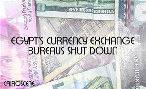Egypt Shuts Down 26 Currency Exchange Bureaus